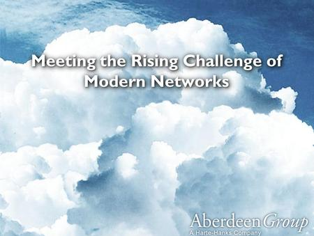 1 © Aberdeen Group 2013 – Not For Distribution ™ Meeting the Rising Challenge of Modern Networks.