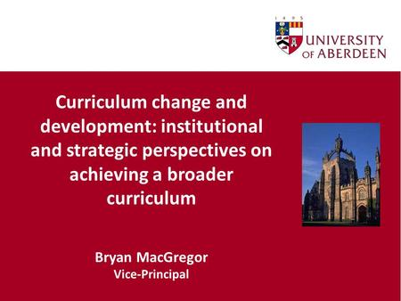 Curriculum change and development: institutional and strategic perspectives on achieving a broader curriculum Bryan MacGregor Vice-Principal.