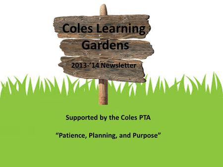 "Coles Learning Gardens 2013-'14 Newsletter Supported by the Coles PTA ""Patience, Planning, and Purpose"""