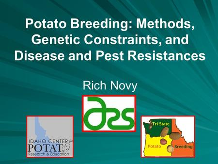 Potato Breeding: Methods, Genetic Constraints, and Disease and Pest Resistances Rich Novy.