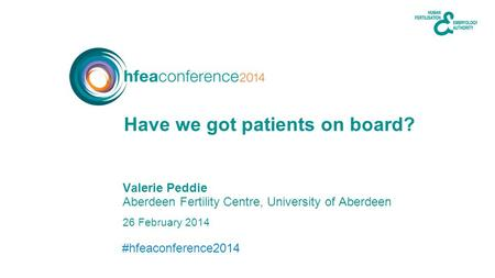 #hfeaconference2014 26 February 2014 Valerie Peddie Aberdeen Fertility Centre, University of Aberdeen Have we got patients on board?