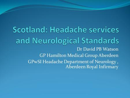 Dr David PB Watson GP Hamilton Medical Group Aberdeen GPwSI Headache Department of Neurology, Aberdeen Royal Infirmary.