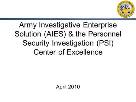 Army Investigative Enterprise Solution (AIES) & the Personnel Security Investigation (PSI) Center of Excellence April 2010.