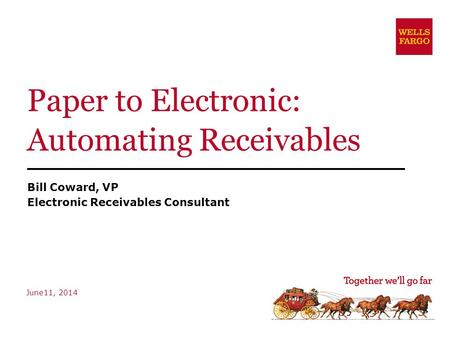 Paper to Electronic: Automating Receivables Bill Coward, VP Electronic Receivables Consultant June11, 2014.