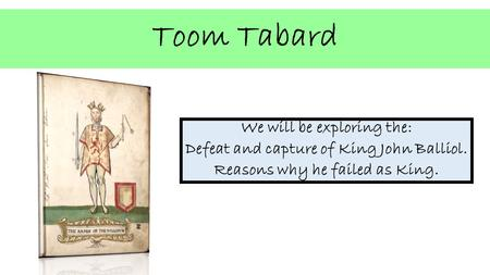 Toom Tabard We will be exploring the: Defeat and capture of King John Balliol. Reasons why he failed as King.