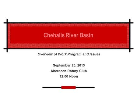 Chehalis River Basin Overview of Work Program and Issues September 25, 2013 Aberdeen Rotary Club 12:00 Noon.