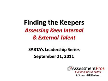 Finding the Keepers Assessing Keen Internal & External Talent SARTA's Leadership Series September 21, 2011 Building Better Teams A Silvers HR Partner.