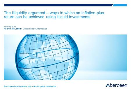 For Professional Investors only – Not for public distribution The illiquidity argument – ways in which an inflation-plus return can be achieved using illiquid.