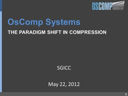 1 OsComp Systems THE PARADIGM SHIFT IN COMPRESSION SGICC May 22, 2012.