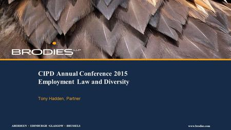 ABERDEEN EDINBURGH GLASGOW BRUSSELS www.brodies.com CIPD Annual Conference 2015 Employment Law and Diversity Tony Hadden, Partner.