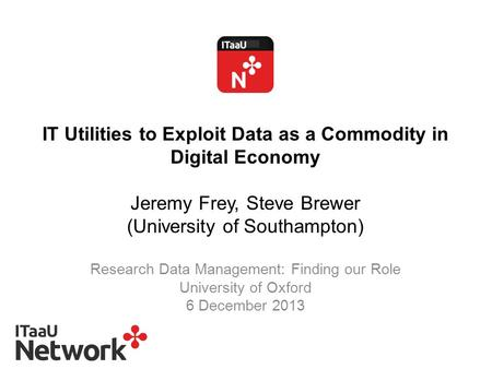 IT Utilities to Exploit Data as a Commodity in Digital Economy Jeremy Frey, Steve Brewer (University of Southampton) Research Data Management: Finding.