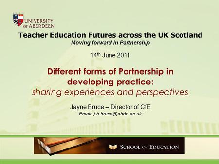 Teacher Education Futures across the UK Scotland Moving forward in Partnership 14 th June 2011 Different forms of Partnership in developing practice: sharing.