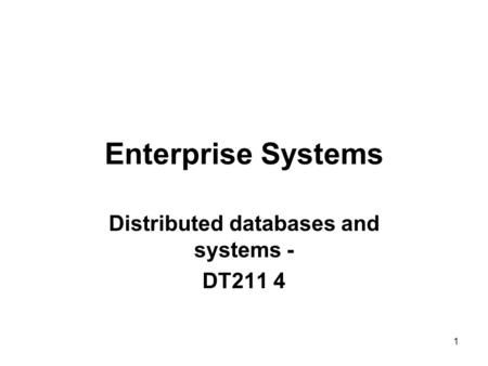 Enterprise Systems Distributed databases and systems - DT211 4 1.