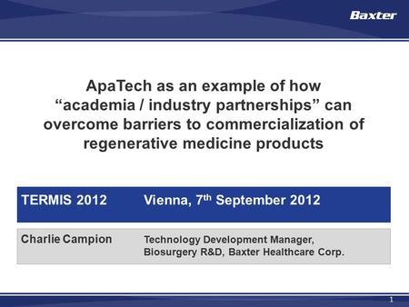 "1 Charlie Campion Technology Development Manager, Biosurgery R&D, Baxter Healthcare Corp. ApaTech as an example of how ""academia / industry partnerships"""