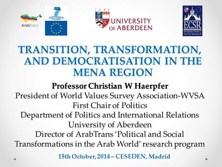 TRANSITION, TRANSFORMATION, AND DEMOCRATISATION IN THE MENA REGION 15th October, 2014 – CESEDEN, Madrid Professor Christian W Haerpfer President of World.