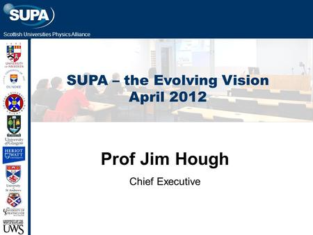 Scottish Universities Physics Alliance SUPA – the Evolving Vision April 2012 Prof Jim Hough Chief Executive.