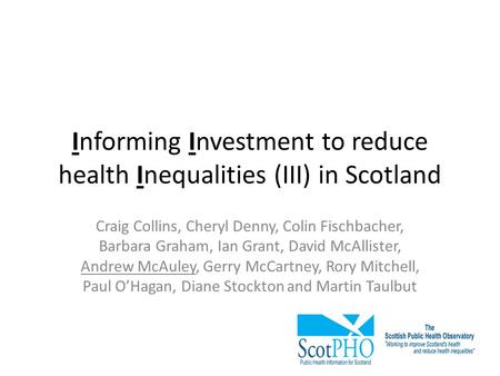 Informing Investment to reduce health Inequalities (III) in Scotland Craig Collins, Cheryl Denny, Colin Fischbacher, Barbara Graham, Ian Grant, David McAllister,
