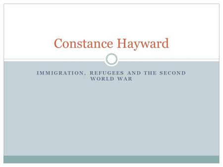 IMMIGRATION, REFUGEES AND THE SECOND WORLD WAR Constance Hayward.