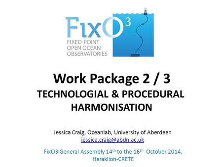 Work Package 2 / 3 TECHNOLOGIAL & PROCEDURAL HARMONISATION FixO3 General Assembly 14 th to the 16 th October 2014, Heraklion-CRETE Jessica Craig, Oceanlab,