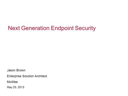 Next Generation Endpoint Security Jason Brown Enterprise Solution Architect McAfee May 23, 2013.