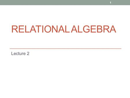 RELATIONAL ALGEBRA Lecture 2 1. 2 Relational Algebra Operations to manipulate relations. Used to specify retrieval requests (queries). Query results in.