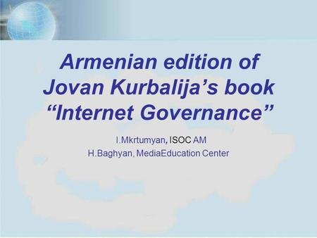 "Yerevan, July 11, 20121 Armenian edition of Jovan Kurbalija's book ""Internet Governance"" I.Mkrtumyan, ISOC AM H.Baghyan, MediaEducation Center."