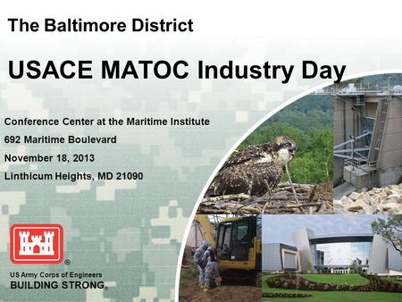 US Army Corps of Engineers BUILDING STRONG ® The Baltimore District USACE MATOC Industry Day Conference Center at the Maritime Institute 692 Maritime Boulevard.