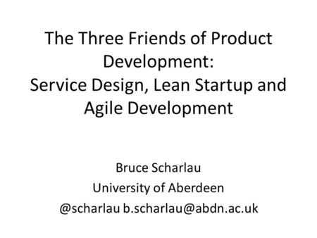 The Three Friends of Product Development: Service Design, Lean Startup and Agile Development Bruce Scharlau University of