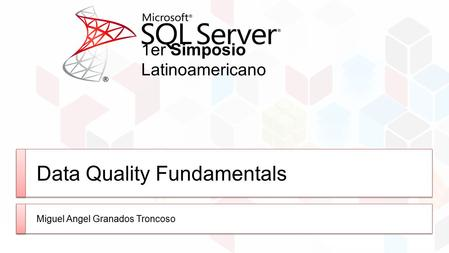 1er Simposio Latinoamericano Data Quality Fundamentals Miguel Angel Granados Troncoso.