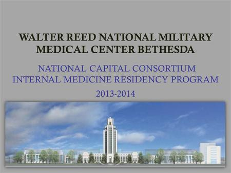 WALTER REED NATIONAL MILITARY MEDICAL CENTER BETHESDA NATIONAL CAPITAL CONSORTIUM INTERNAL MEDICINE RESIDENCY PROGRAM 2013-2014.