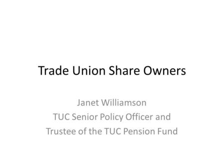 Trade Union Share Owners Janet Williamson TUC Senior Policy Officer and Trustee of the TUC Pension Fund.
