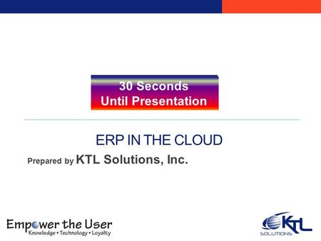 ERP IN THE CLOUD Prepared by KTL Solutions, Inc. Five Minutes Until Presentation Four Minutes Until Presentation Three Minutes Until Presentation Two Minutes.