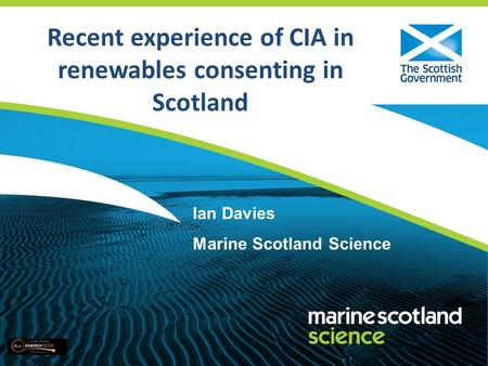 Recent experience of CIA in renewables consenting in Scotland Ian Davies Marine Scotland Science.