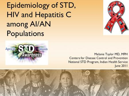 Epidemiology of STD, HIV and Hepatitis C among AI/AN Populations Melanie Taylor MD, MPH Centers for Disease Control and Prevention National STD Program,