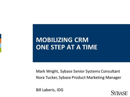 MOBILIZING CRM ONE STEP AT A TIME Mark Wright, Sybase Senior Systems Consultant Nora Tucker, Sybase Product Marketing Manager Bill Laberis, IDG.