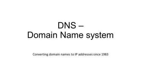 DNS – Domain Name system Converting domain names to IP addresses since 1983.
