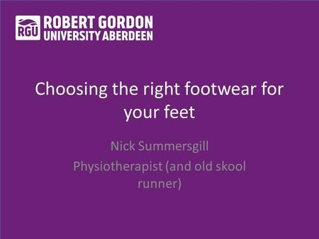 Choosing the right footwear for your feet Nick Summersgill Physiotherapist (and old skool runner)