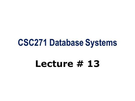 CSC271 Database Systems Lecture # 13. Summary: Previous Lecture  Grouping through GROUP BY clause  Restricted groupings  Subqueries  Multi-Table queries.
