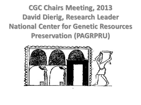 CGC Chairs Meeting, 2013 David Dierig, Research Leader National Center for Genetic Resources Preservation (PAGRPRU)