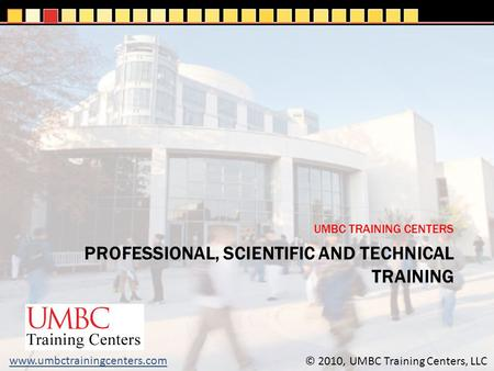 PROFESSIONAL, SCIENTIFIC AND TECHNICAL TRAINING UMBC TRAINING CENTERS © 2010, UMBC Training Centers, LLC www.umbctrainingcenters.com.