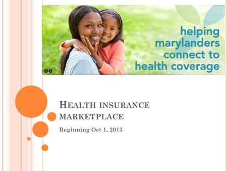 H EALTH INSURANCE MARKETPLACE Beginning Oct 1, 2013.