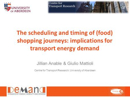 The scheduling and timing of (food) shopping journeys: implications for transport energy demand Jillian Anable & Giulio Mattioli Centre for Transport Research,