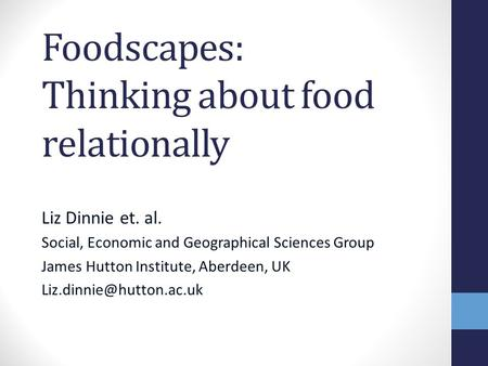 Foodscapes: Thinking about food relationally Liz Dinnie et. al. Social, Economic and Geographical Sciences Group James Hutton Institute, Aberdeen, UK