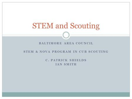 BALTIMORE AREA COUNCIL STEM & NOVA PROGRAM IN CUB SCOUTING C. PATRICK SHIELDS IAN SMITH STEM and Scouting.