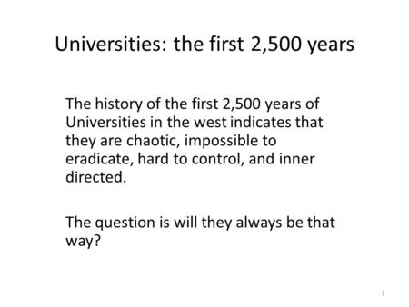 Universities: the first 2,500 years The history of the first 2,500 years of Universities in the west indicates that they are chaotic, impossible to eradicate,