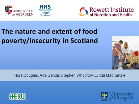The nature and extent of food poverty/insecurity in Scotland Flora Douglas, Ada Garcia, Stephen Whybrow, Lynda MacKenzie.