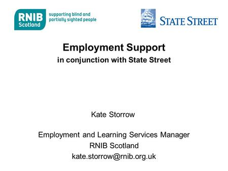 Employment Support in conjunction with State Street Kate Storrow Employment and Learning Services Manager RNIB Scotland