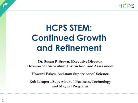 1 HCPS STEM: Continued Growth and Refinement Dr. Susan P. Brown, Executive Director, Division of Curriculum, Instruction, and Assessment Howard Eakes,