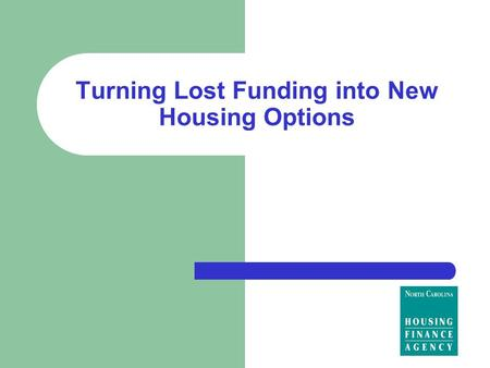 Turning Lost Funding into New Housing Options. North Carolina Housing Finance Agency Our mission is to create affordable housing opportunities for North.