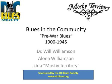 "Blues in the Community ""Pre-War Blues"" 1900-1945 Dr. Will Williamson Alona Williamson a.k.a ""Mosby Territory"" Sponsored by the DC Blues Society www.dcblues.org."